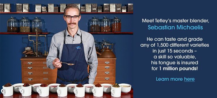 Meet Tetley's master blender, Sebastian Michaelis. He can taste and grade any of 1,500 different varieties in just 15 seconds - a skill so valuable, his tongue is insured for 1 million pounds! Learn more.