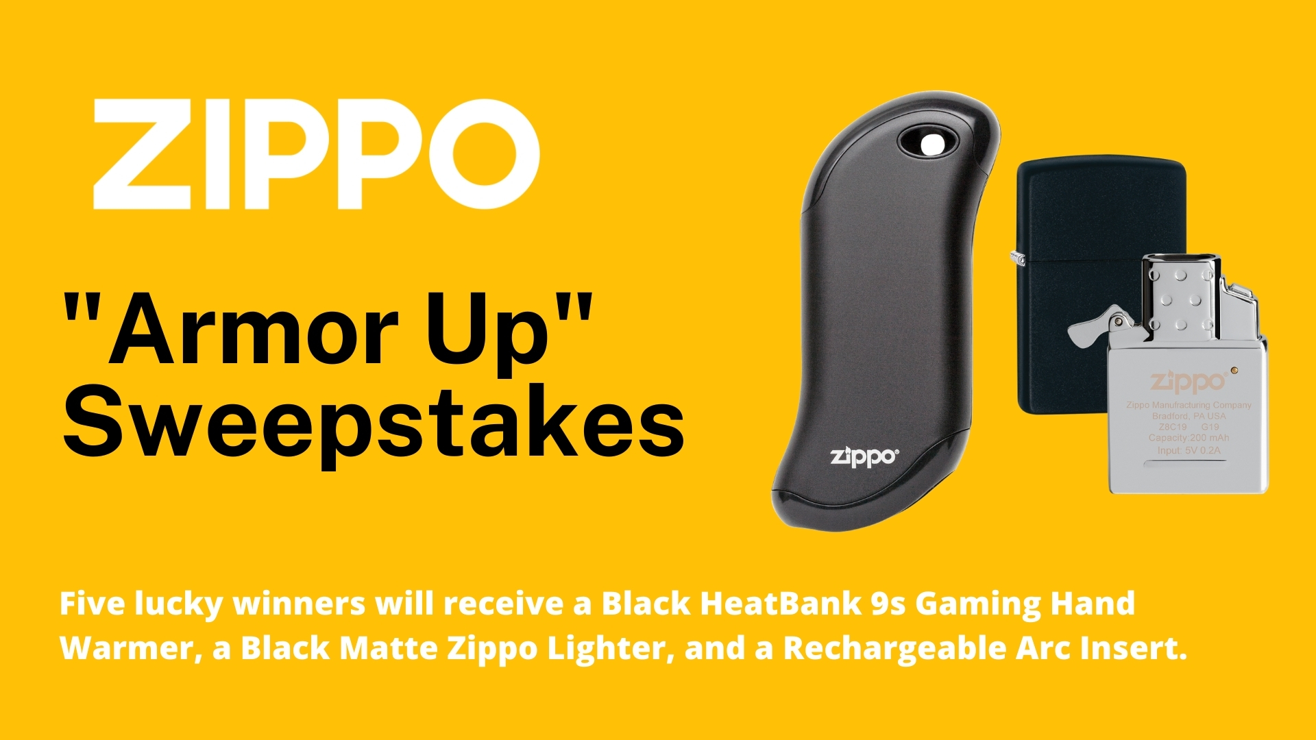 Enter for a Chance to Win Zippo's Armor Up Sweepstakes. Five lucky winners will receive a Black HeatBank 9s Gaming Hand Warmer, a Black Matte Zippo Ligher, and an Arc Lighter Insert.