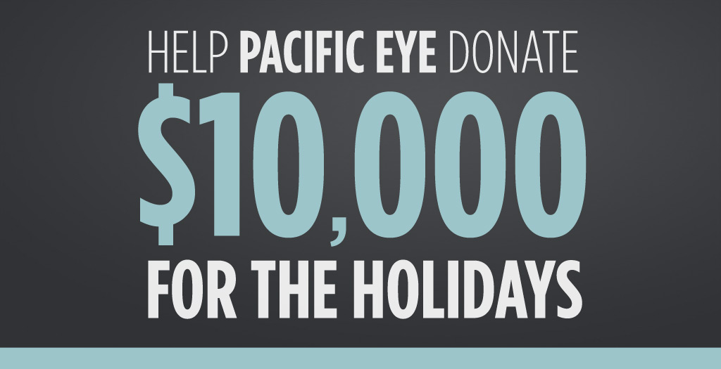 Help Pacific Eye Donate $10,000 for the Holidays
